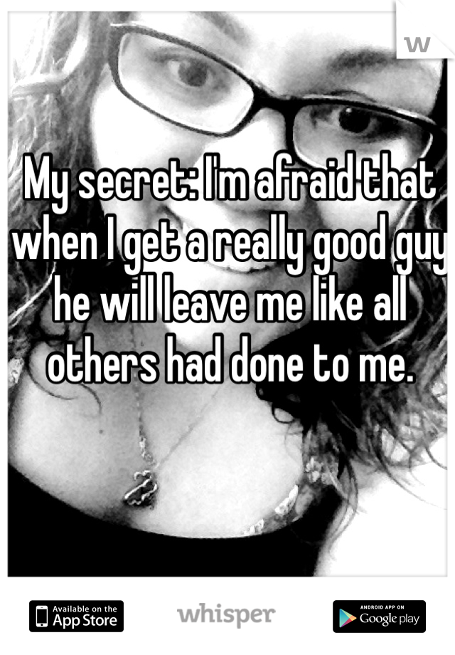 My secret: I'm afraid that when I get a really good guy he will leave me like all others had done to me.