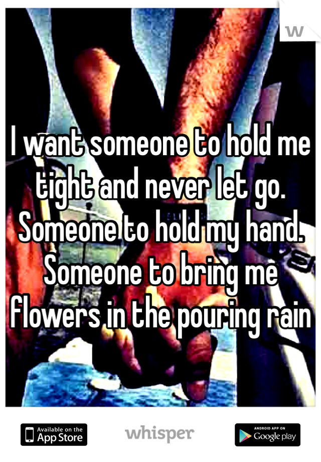 I want someone to hold me tight and never let go.  Someone to hold my hand.  Someone to bring me flowers in the pouring rain