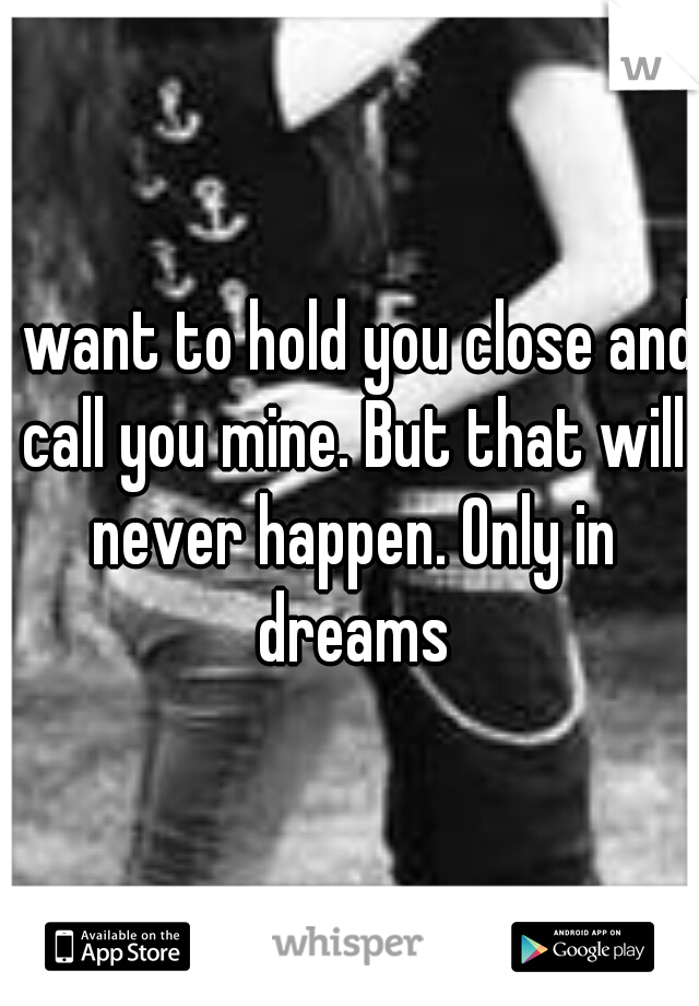 I want to hold you close and call you mine. But that will never happen. Only in dreams