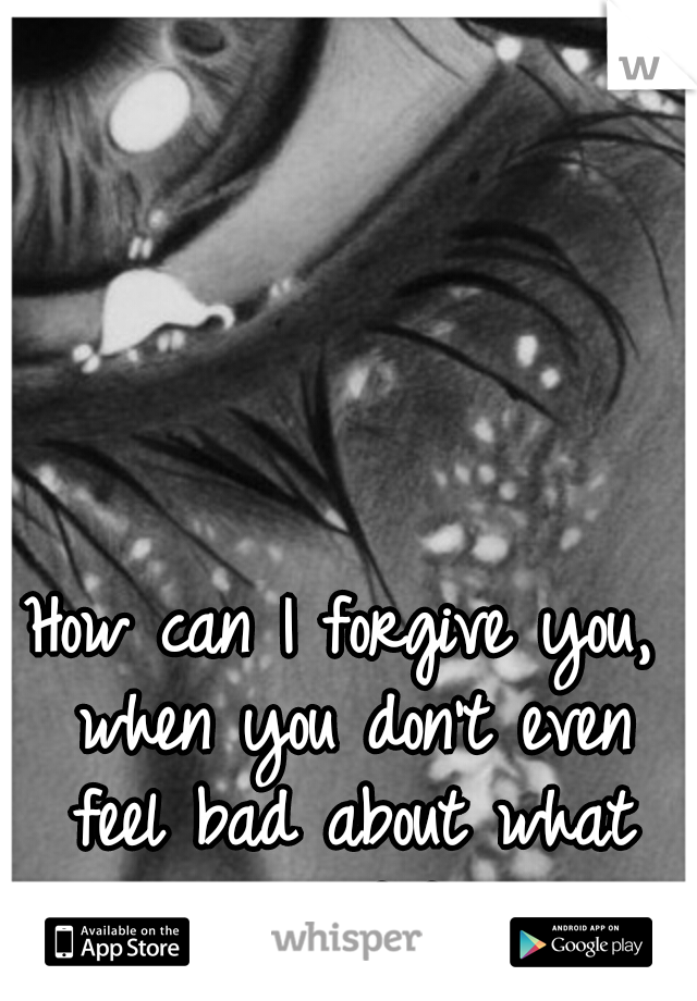 How can I forgive you, when you don't even feel bad about what you did?