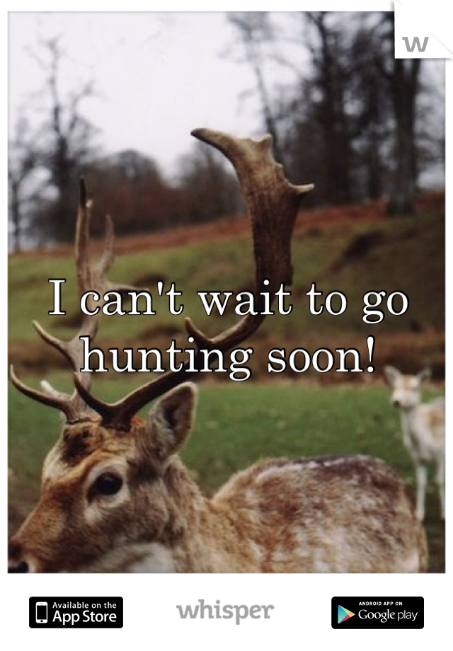 I can't wait to go hunting soon!