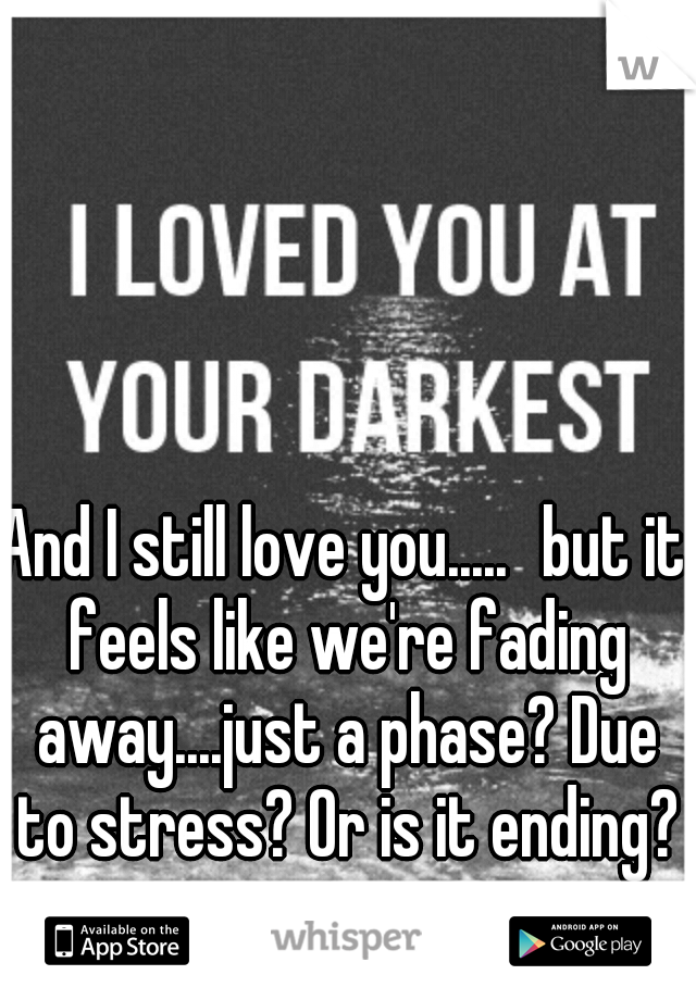 And I still love you..... but it feels like we're fading away....just a phase? Due to stress? Or is it ending?