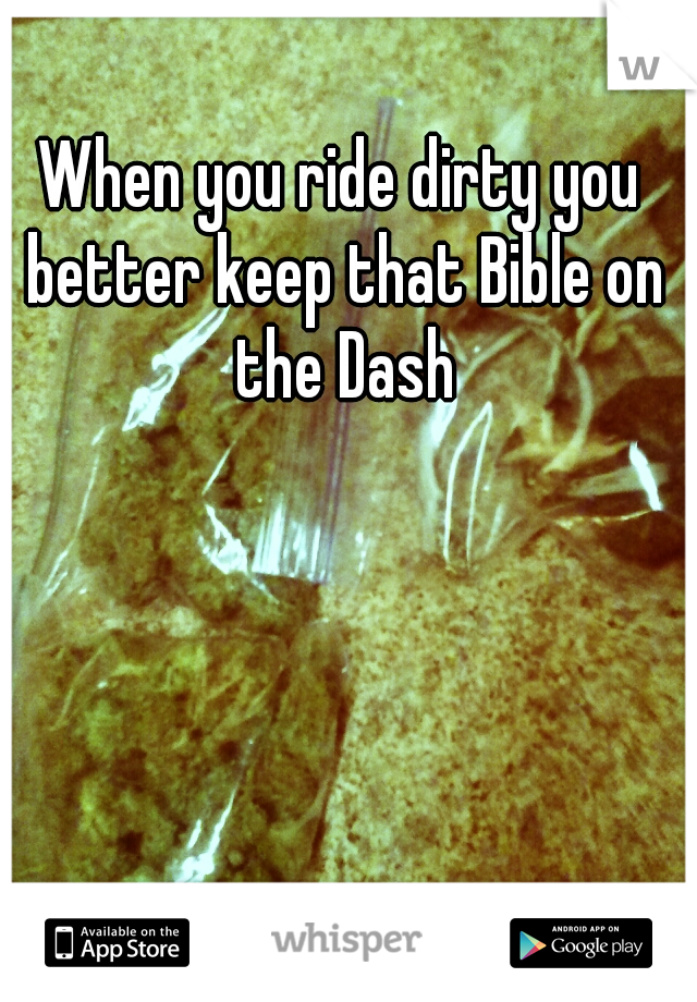 When you ride dirty you better keep that Bible on the Dash