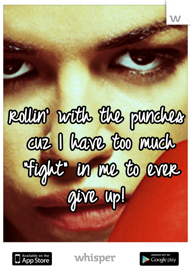 "rollin' with the punches cuz I have too much ""fight"" in me to ever give up!"
