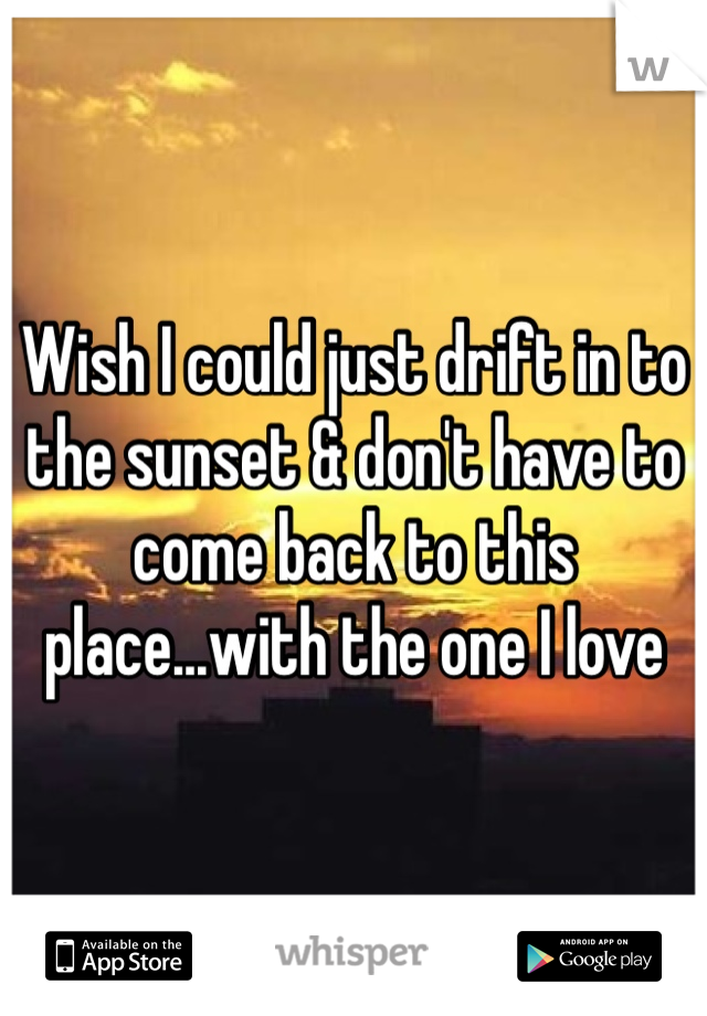 Wish I could just drift in to the sunset & don't have to come back to this place...with the one I love