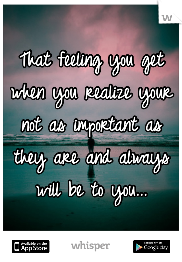That feeling you get when you realize your not as important as they are and always will be to you...