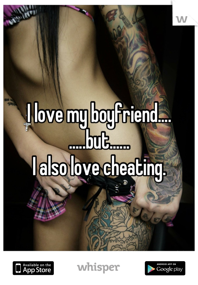 I love my boyfriend.... .....but...... I also love cheating.