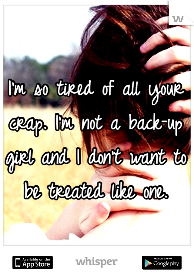 I'm so tired of all your crap. I'm not a back-up girl and I don't want to be treated like one.