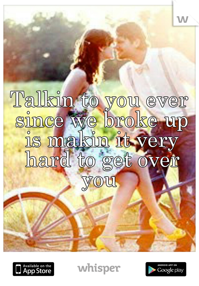 Talkin to you ever since we broke up is makin it very hard to get over you