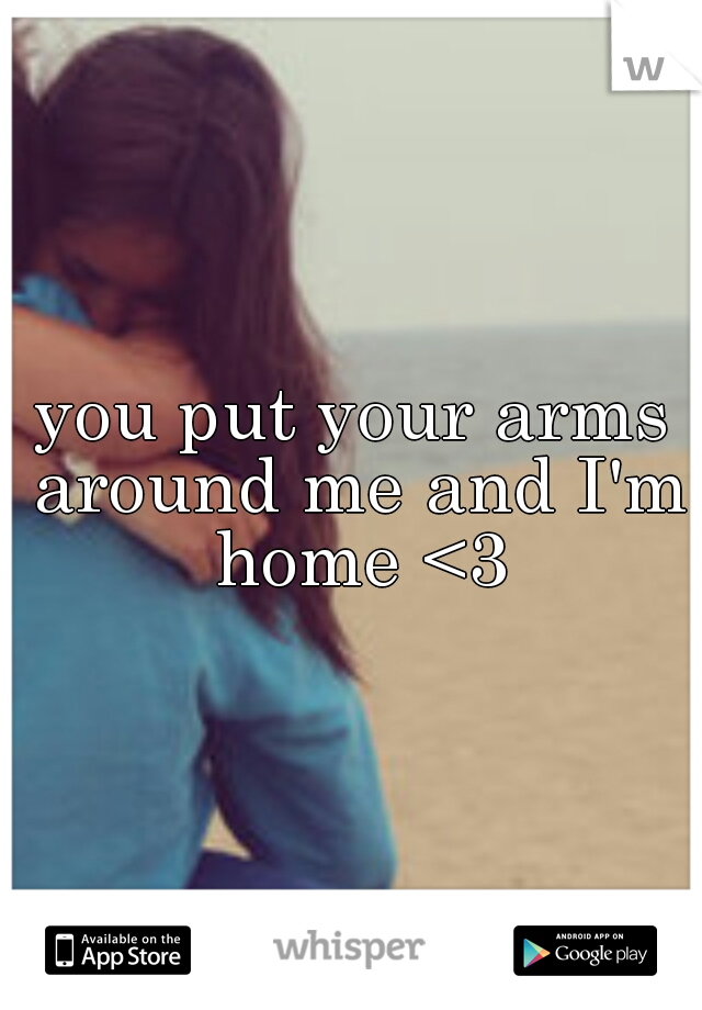 you put your arms around me and I'm home <3