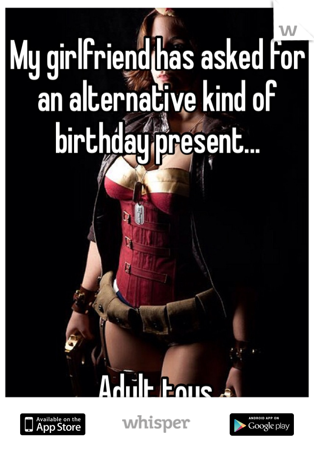 My girlfriend has asked for an alternative kind of birthday present...      Adult toys.