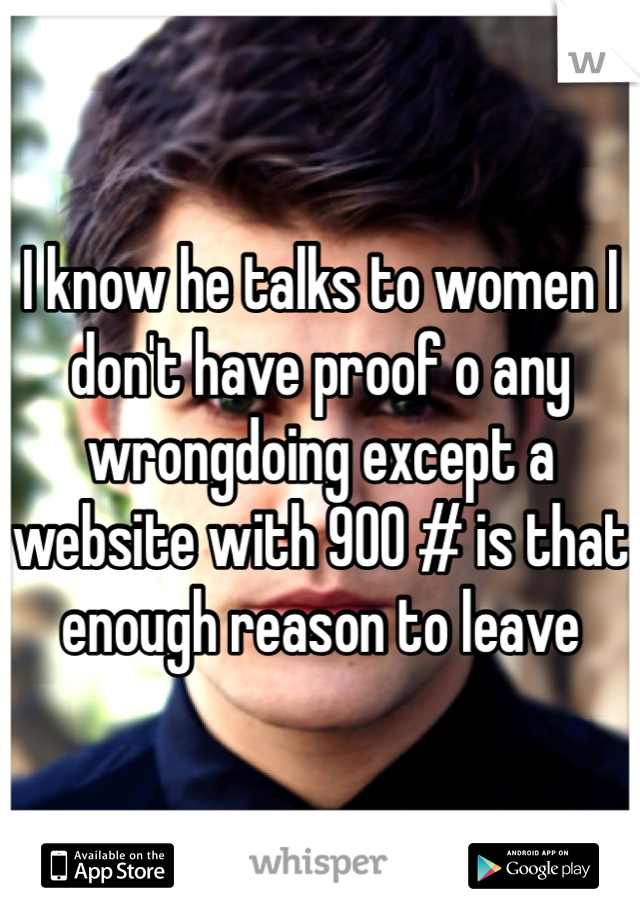 I know he talks to women I don't have proof o any wrongdoing except a website with 900 # is that enough reason to leave
