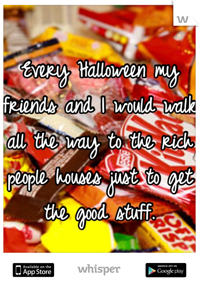 Every Halloween my friends and I would walk all the way to the rich people houses just to get the good stuff.