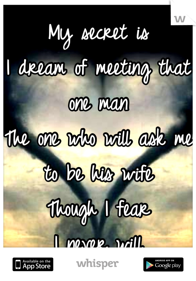My secret is I dream of meeting that one man The one who will ask me to be his wife Though I fear I never will