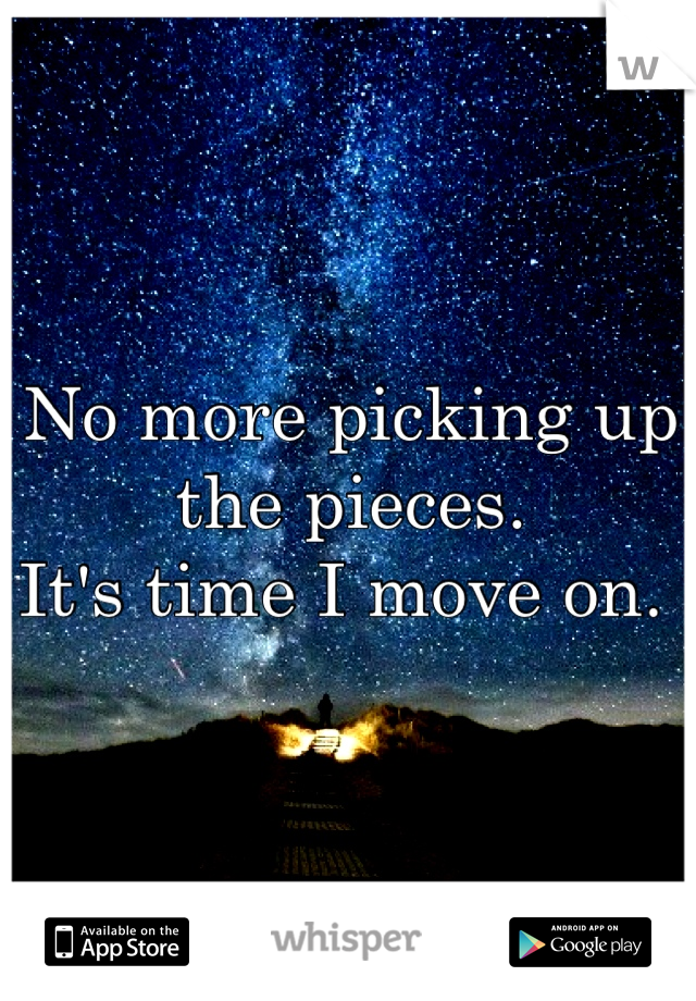 No more picking up the pieces.  It's time I move on.