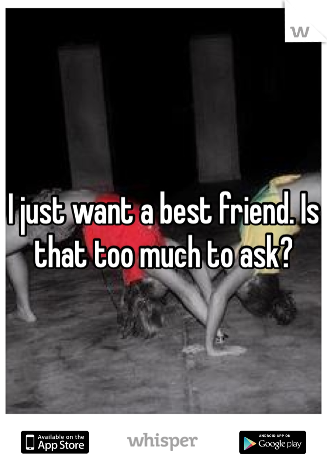 I just want a best friend. Is that too much to ask?