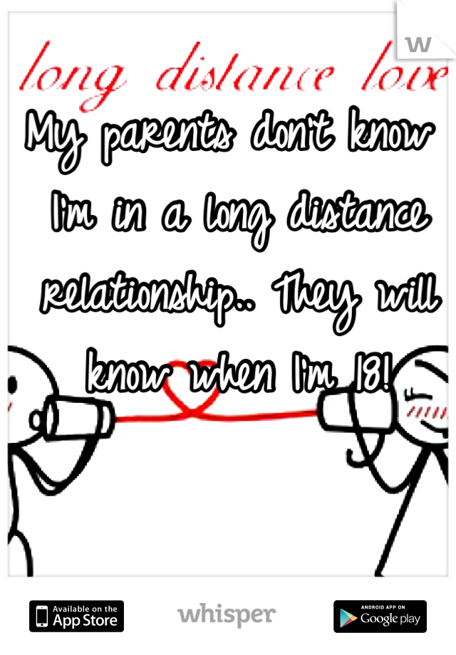 My parents don't know I'm in a long distance relationship.. They will know when I'm 18!