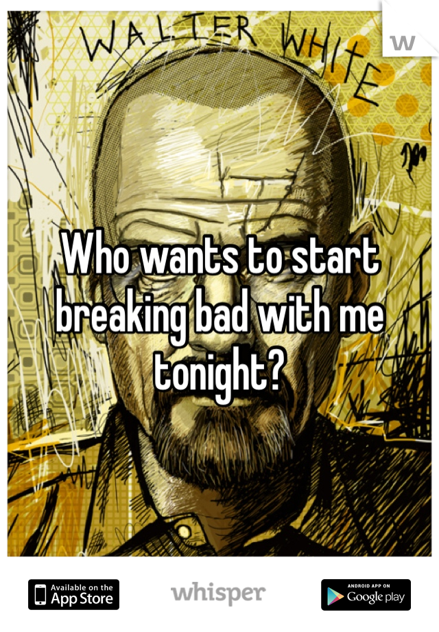 Who wants to start breaking bad with me tonight?