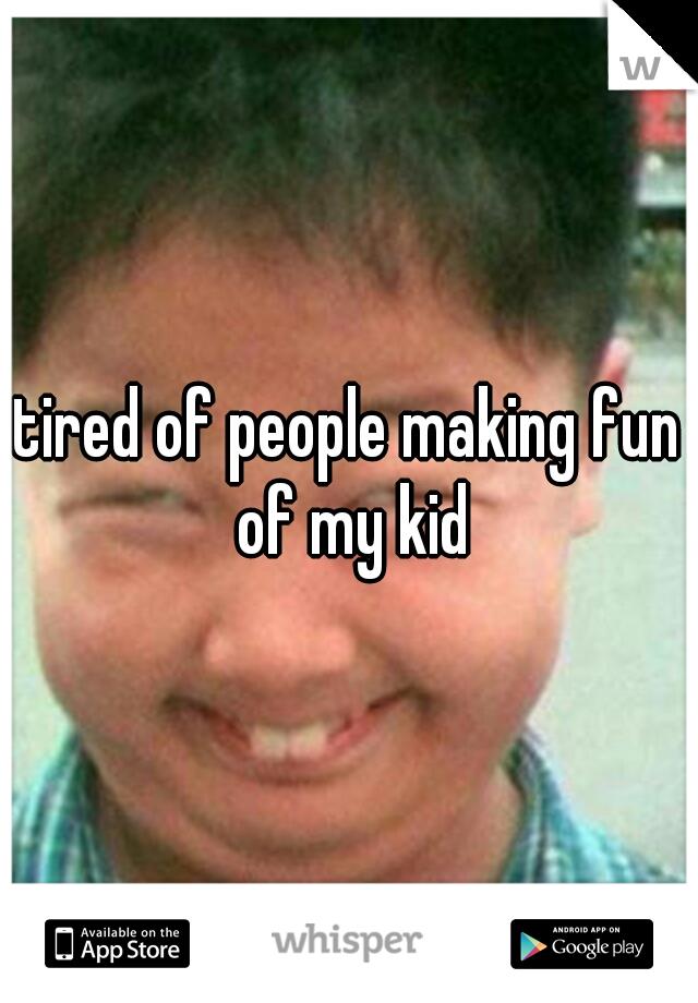 tired of people making fun of my kid