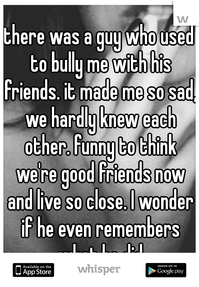 there was a guy who used to bully me with his friends. it made me so sad, we hardly knew each other. funny to think we're good friends now and live so close. I wonder if he even remembers what he did