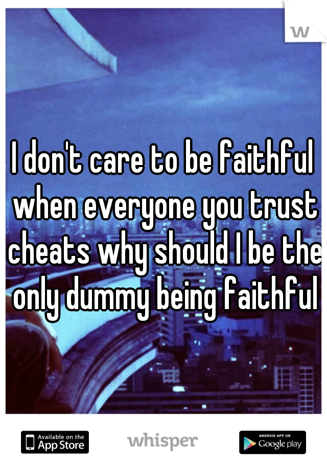 I don't care to be faithful when everyone you trust cheats why should I be the only dummy being faithful