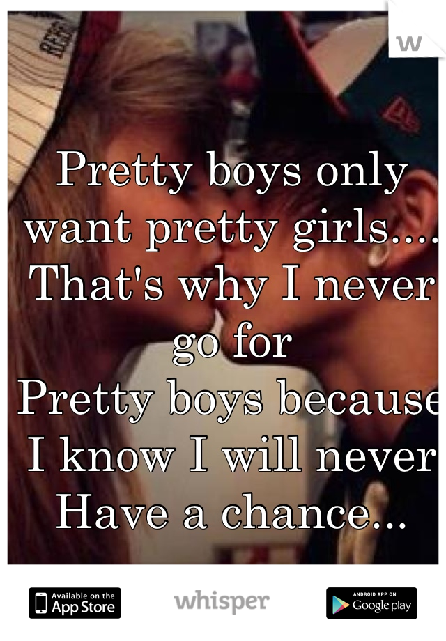 Pretty boys only want pretty girls.... That's why I never go for  Pretty boys because  I know I will never  Have a chance...