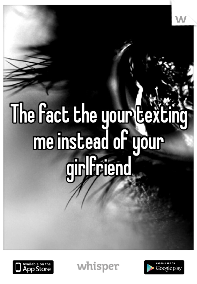 The fact the your texting me instead of your girlfriend