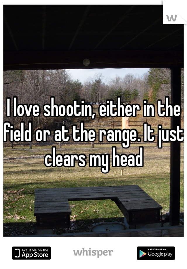 I love shootin, either in the field or at the range. It just clears my head