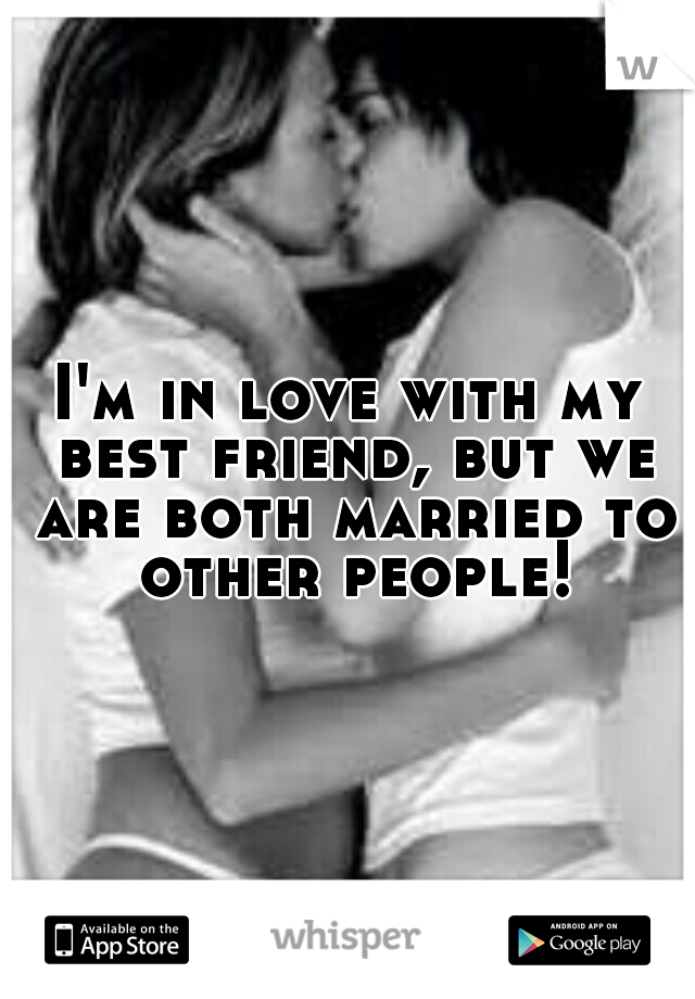 I'm in love with my best friend, but we are both married to other people!