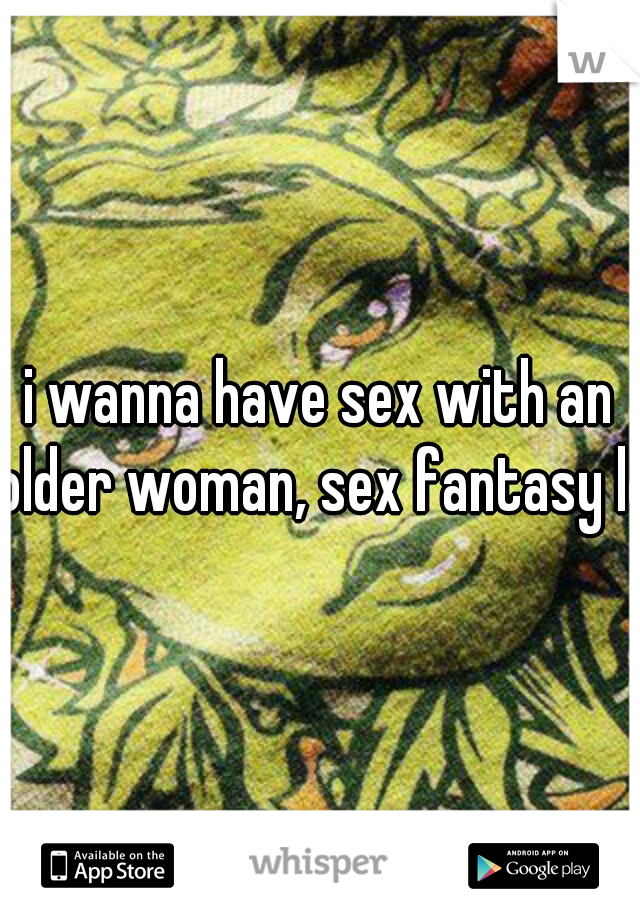 i wanna have sex with an older woman, sex fantasy lol