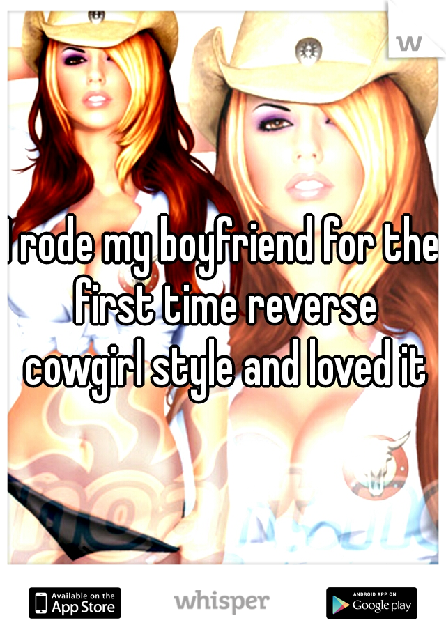 I rode my boyfriend for the first time reverse cowgirl style and loved it