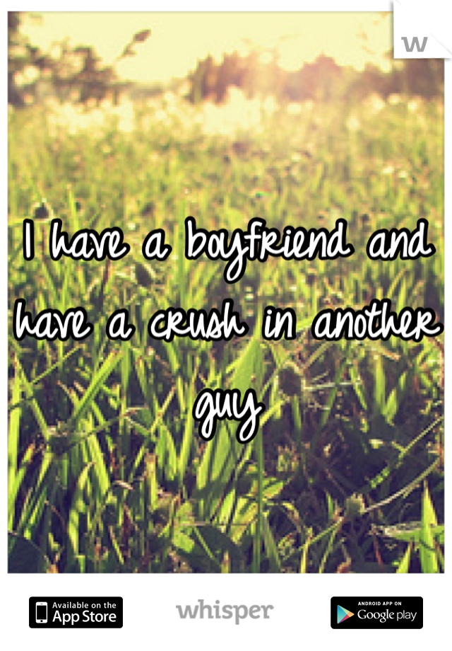 I have a boyfriend and have a crush in another guy
