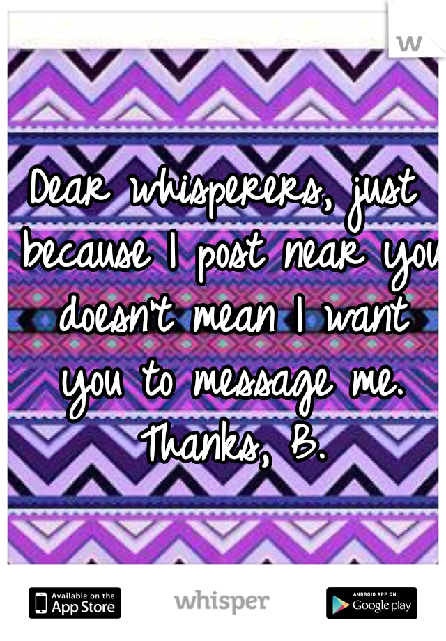 Dear whisperers, just because I post near you doesn't mean I want you to message me. Thanks, B.