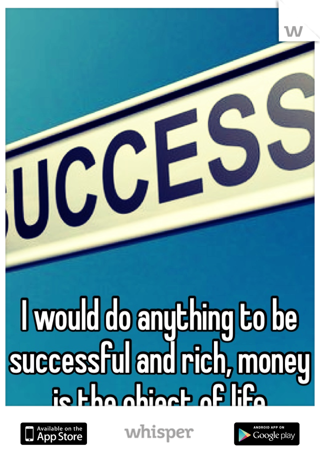 I would do anything to be successful and rich, money is the object of life