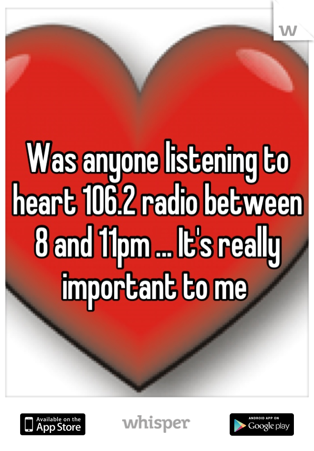 Was anyone listening to heart 106.2 radio between 8 and 11pm ... It's really important to me
