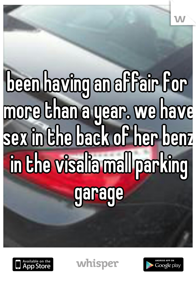 been having an affair for more than a year. we have sex in the back of her benz in the visalia mall parking garage