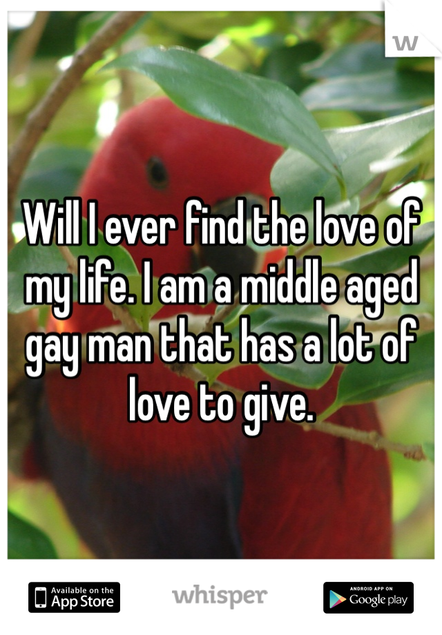 Will I ever find the love of my life. I am a middle aged gay man that has a lot of love to give.