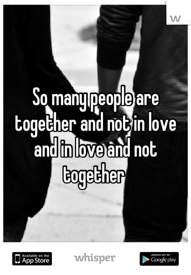 So many people are together and not in love and in love and not together