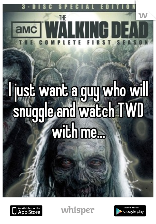 I just want a guy who will snuggle and watch TWD with me...