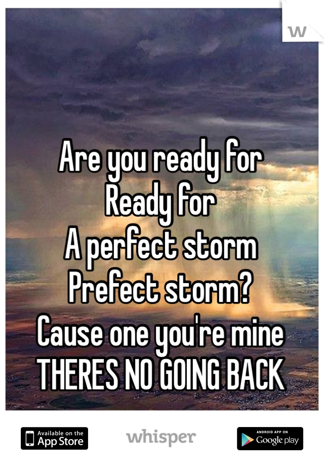 Are you ready for Ready for A perfect storm  Prefect storm?  Cause one you're mine THERES NO GOING BACK