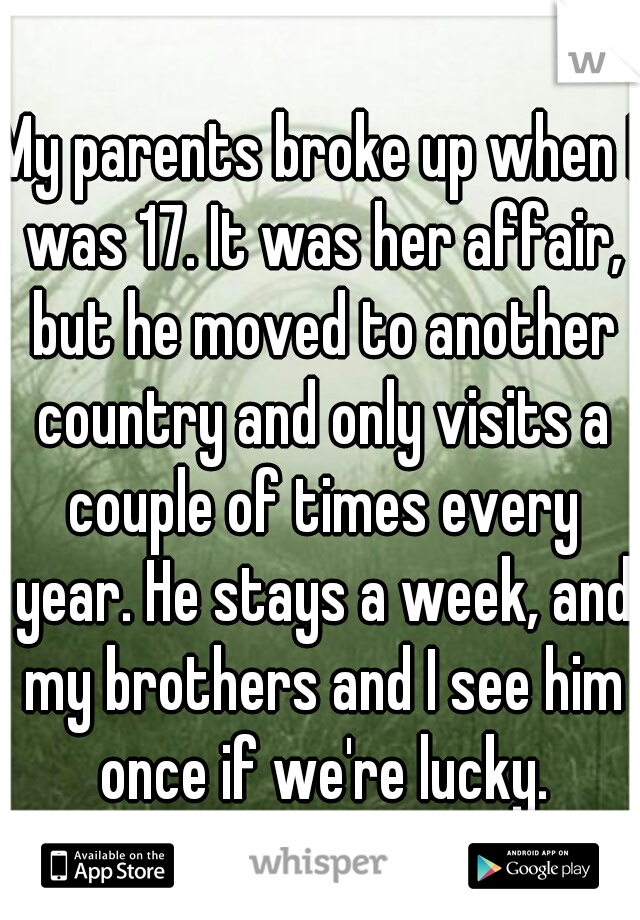 My parents broke up when I was 17. It was her affair, but he moved to another country and only visits a couple of times every year. He stays a week, and my brothers and I see him once if we're lucky.