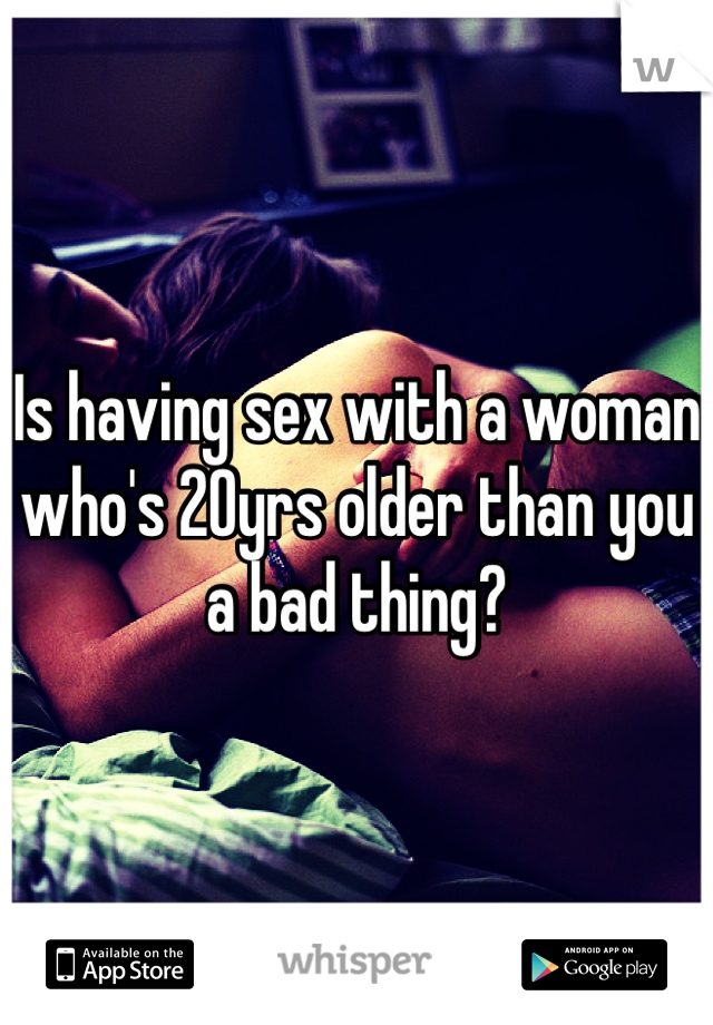 Is having sex with a woman who's 20yrs older than you a bad thing?