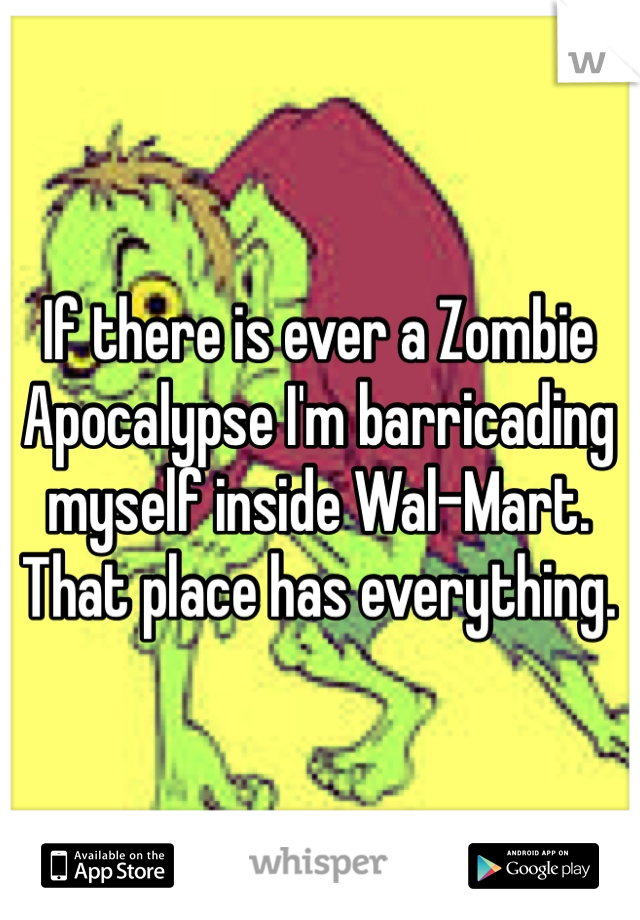 If there is ever a Zombie Apocalypse I'm barricading myself inside Wal-Mart. That place has everything.