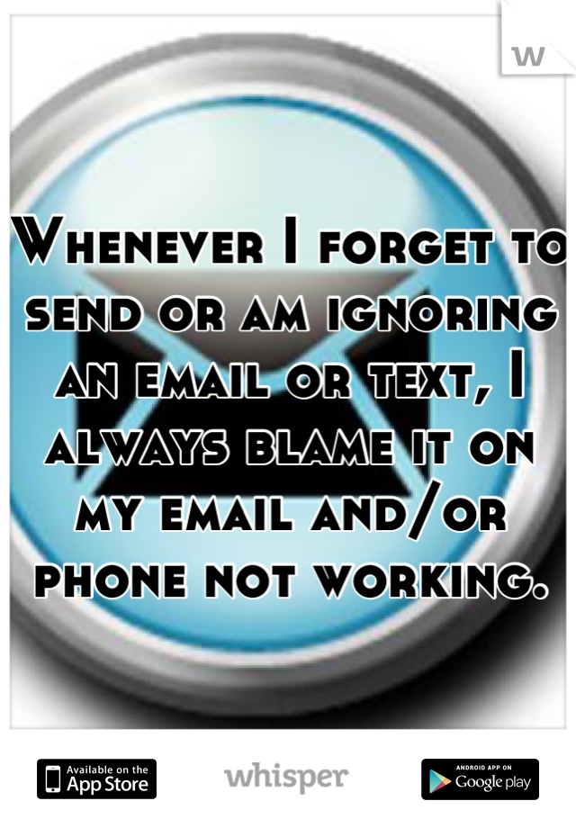 Whenever I forget to send or am ignoring an email or text, I always blame it on my email and/or phone not working.