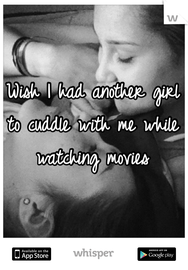Wish I had another girl to cuddle with me while watching movies