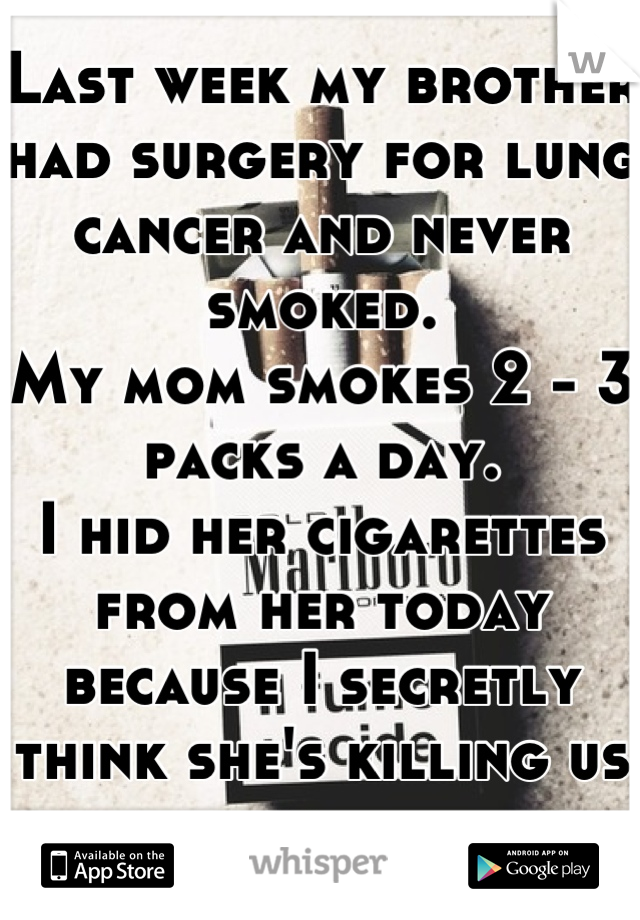 Last week my brother had surgery for lung cancer and never smoked.  My mom smokes 2 - 3 packs a day.  I hid her cigarettes from her today because I secretly think she's killing us all...