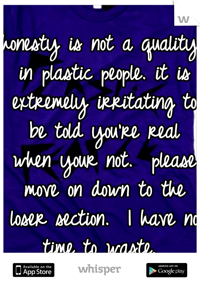 honesty is not a quality in plastic people. it is extremely irritating to be told you're real when your not.  please move on down to the loser section.  I have no time to waste.