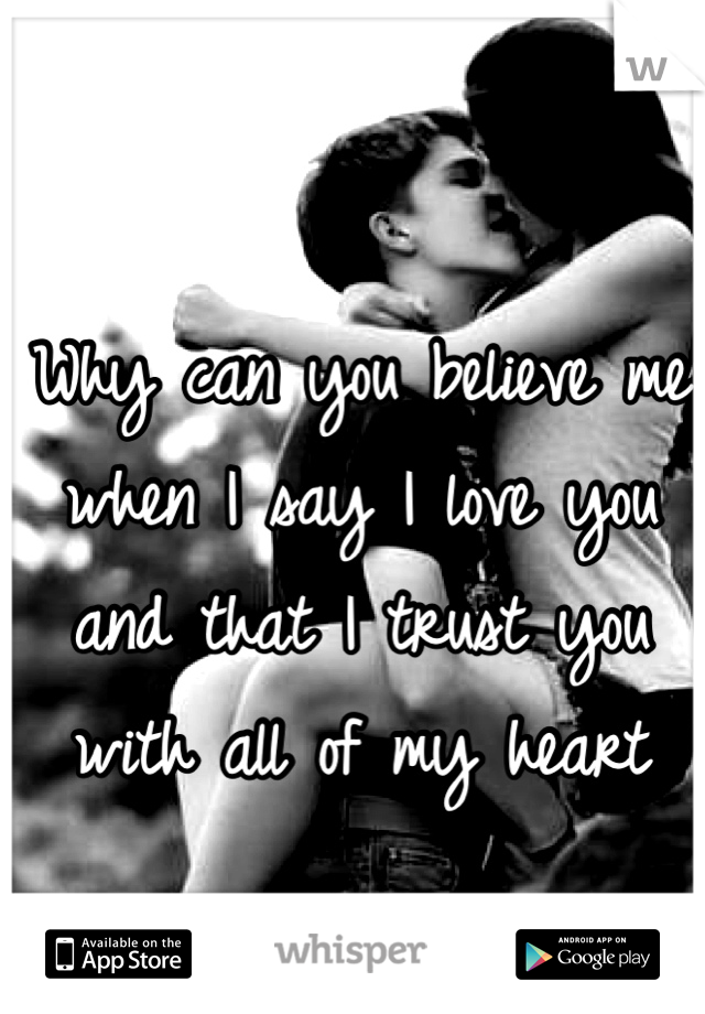 Why can you believe me when I say I love you and that I trust you with all of my heart
