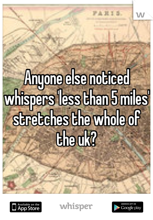 Anyone else noticed whispers 'less than 5 miles' stretches the whole of the uk?