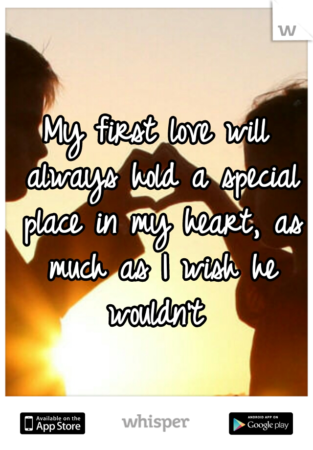 My first love will always hold a special place in my heart, as much as I wish he wouldn't